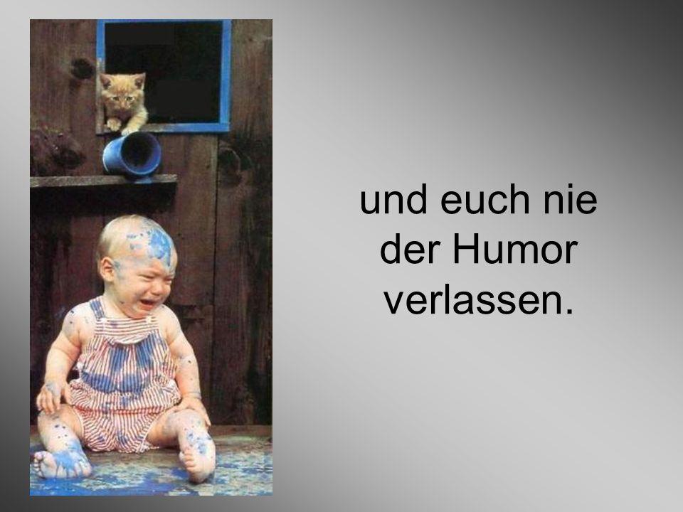 und euch nie der Humor verlassen.