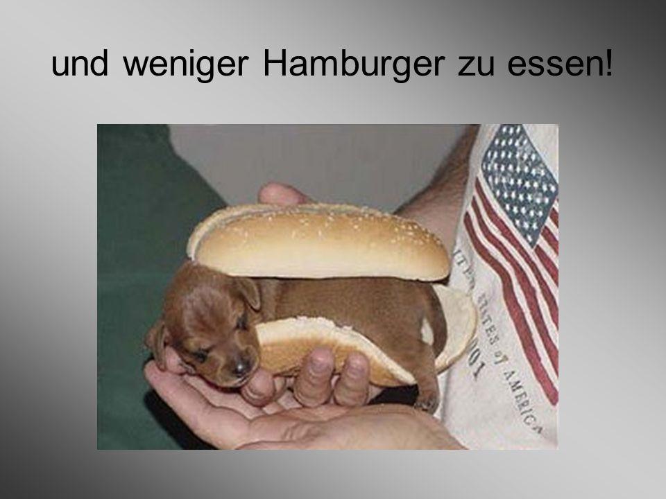 und weniger Hamburger zu essen!