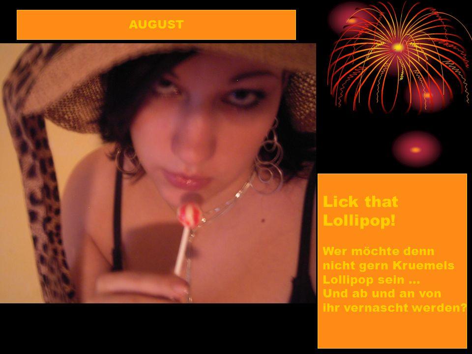 Lick that Lollipop! AUGUST Wer möchte denn nicht gern Kruemels