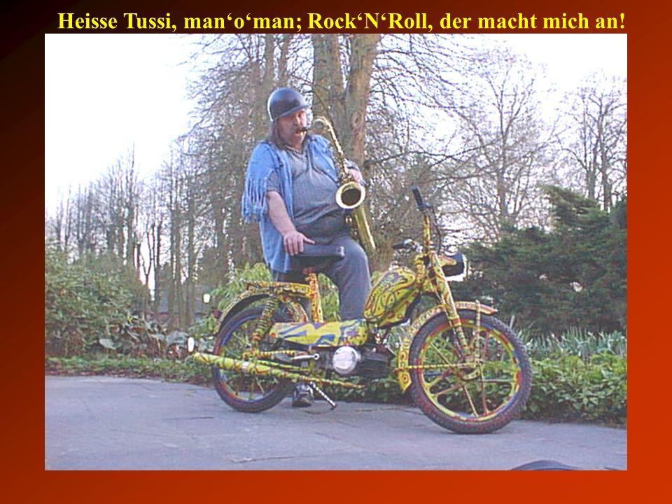 Heisse Tussi, man'o'man; Rock'N'Roll, der macht mich an!