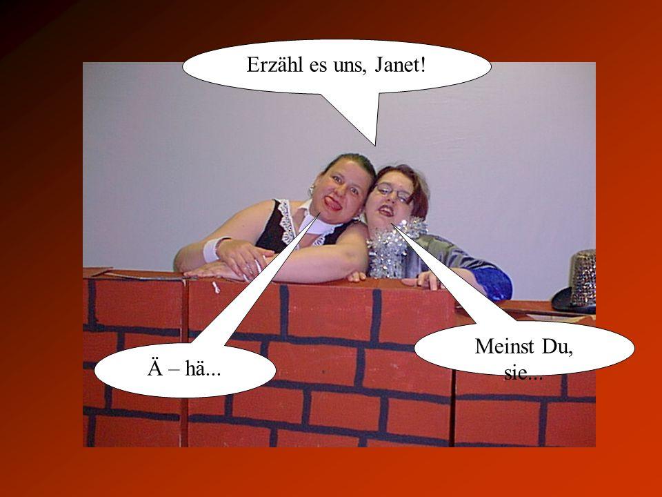 Erzähl es uns, Janet! Meinst Du, sie... Ä – hä...
