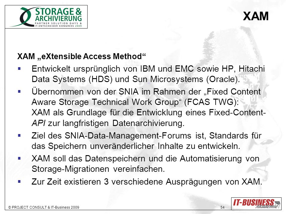 """XAM XAM """"eXtensible Access Method Entwickelt ursprünglich von IBM und EMC sowie HP, Hitachi Data Systems (HDS) und Sun Microsystems (Oracle)."""