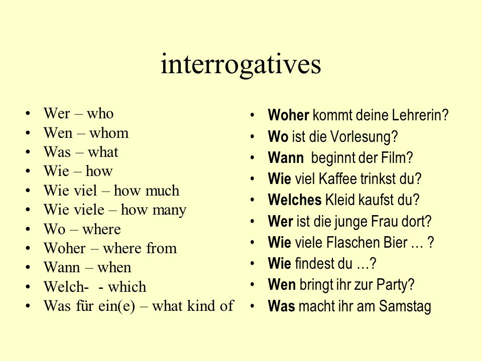 interrogatives Wer – who Wen – whom Was – what Wie – how