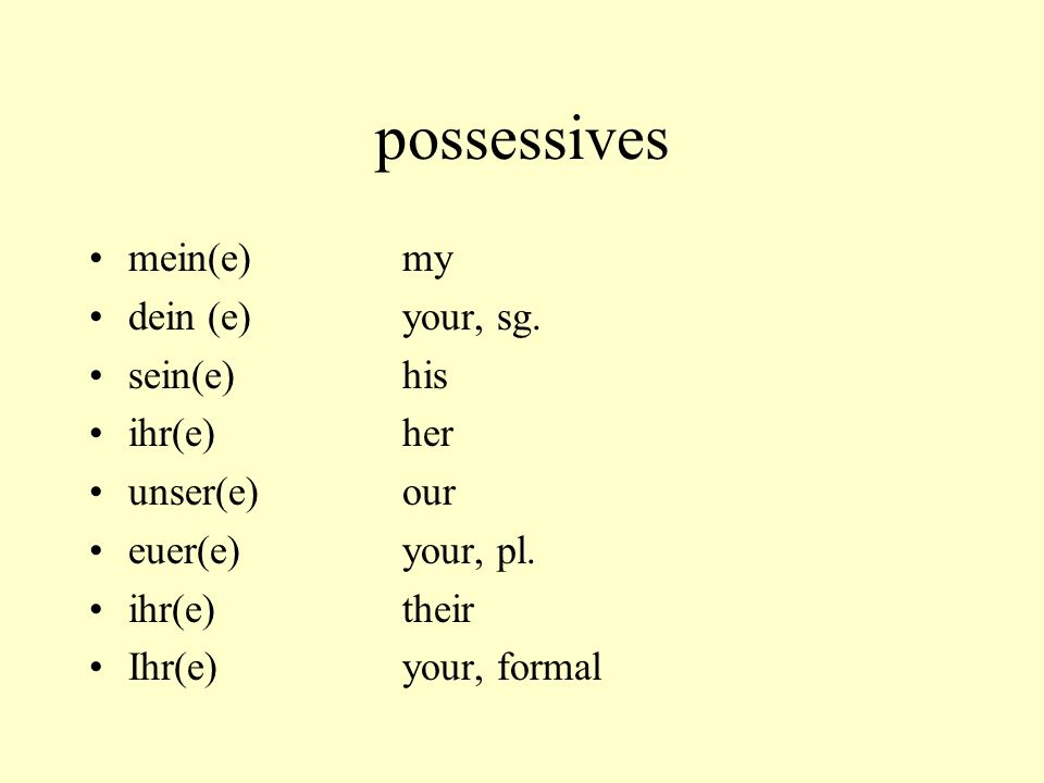 possessives mein(e) my dein (e) your, sg. sein(e) his ihr(e) her