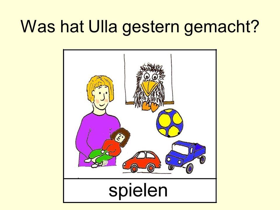 Was hat Ulla gestern gemacht