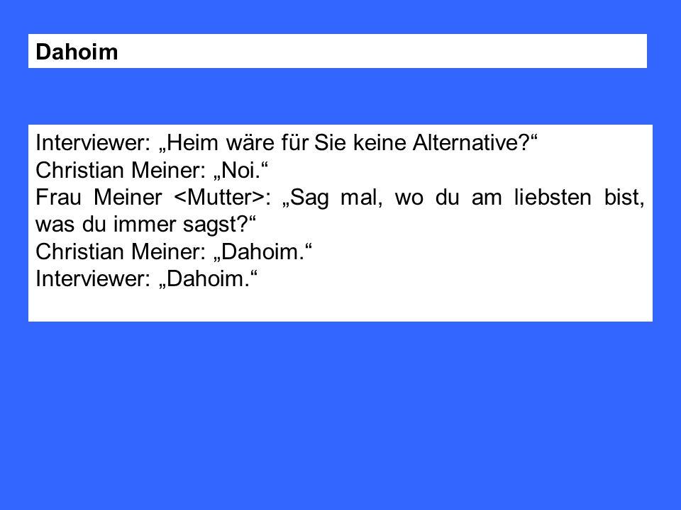 """Dahoim Interviewer: """"Heim wäre für Sie keine Alternative Christian Meiner: """"Noi."""