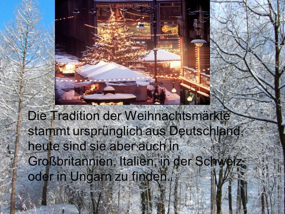 Die Tradition der Weihnachtsmärkte stammt ursprünglich aus Deutschland, heute sind sie aber auch in Großbritannien, Italien, in der Schweiz oder in Ungarn zu finden.