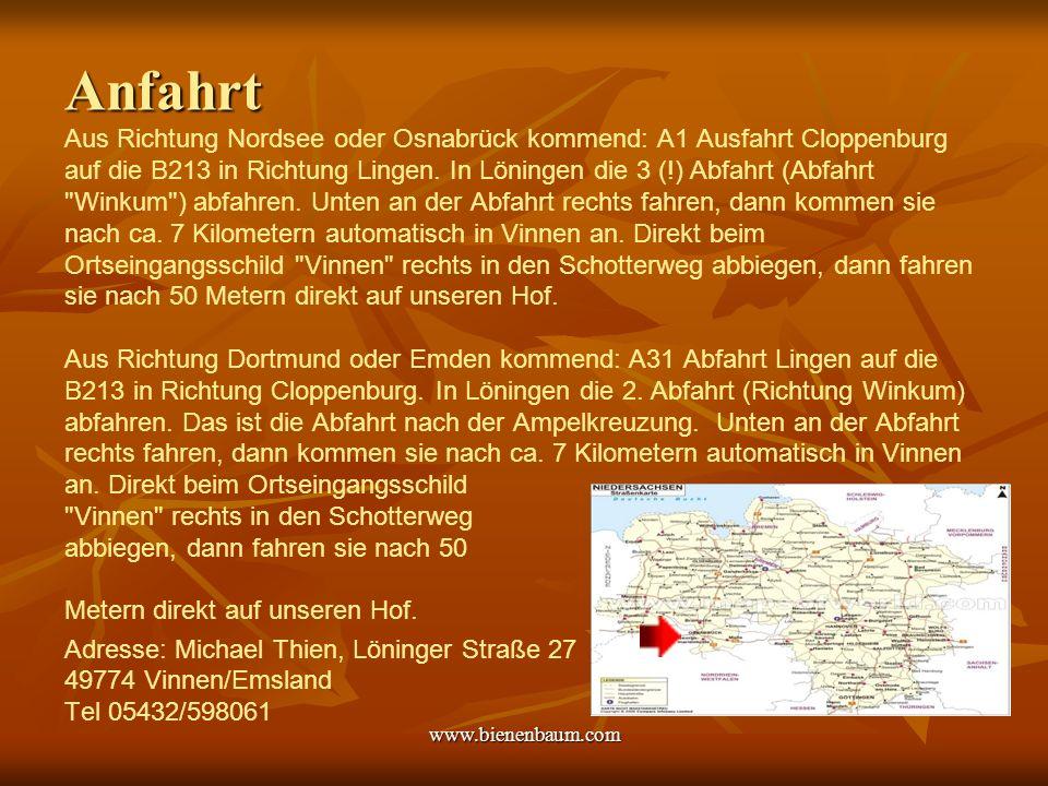 Anfahrt Aus Richtung Nordsee oder Osnabrück kommend: A1 Ausfahrt Cloppenburg auf die B213 in Richtung Lingen. In Löningen die 3 (!) Abfahrt (Abfahrt Winkum ) abfahren. Unten an der Abfahrt rechts fahren, dann kommen sie nach ca. 7 Kilometern automatisch in Vinnen an. Direkt beim Ortseingangsschild Vinnen rechts in den Schotterweg abbiegen, dann fahren sie nach 50 Metern direkt auf unseren Hof. Aus Richtung Dortmund oder Emden kommend: A31 Abfahrt Lingen auf die B213 in Richtung Cloppenburg. In Löningen die 2. Abfahrt (Richtung Winkum) abfahren. Das ist die Abfahrt nach der Ampelkreuzung. Unten an der Abfahrt rechts fahren, dann kommen sie nach ca. 7 Kilometern automatisch in Vinnen an. Direkt beim Ortseingangsschild Vinnen rechts in den Schotterweg abbiegen, dann fahren sie nach 50 Metern direkt auf unseren Hof. Adresse: Michael Thien, Löninger Straße 27 49774 Vinnen/Emsland Tel 05432/598061