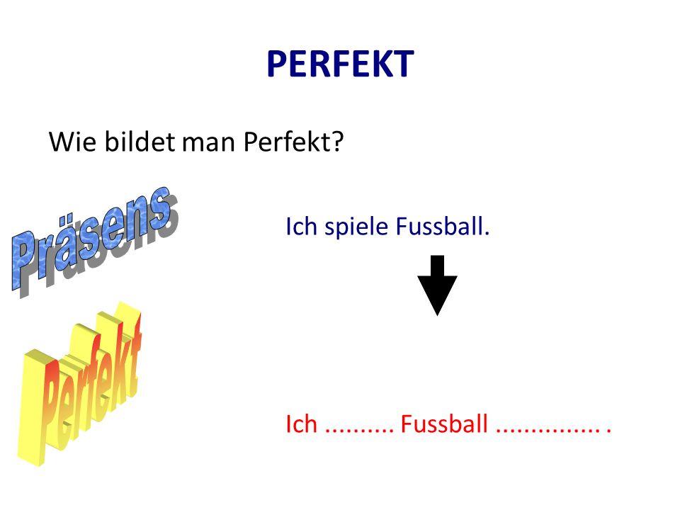 PERFEKT Präsens Perfekt Wie bildet man Perfekt Ich spiele Fussball.