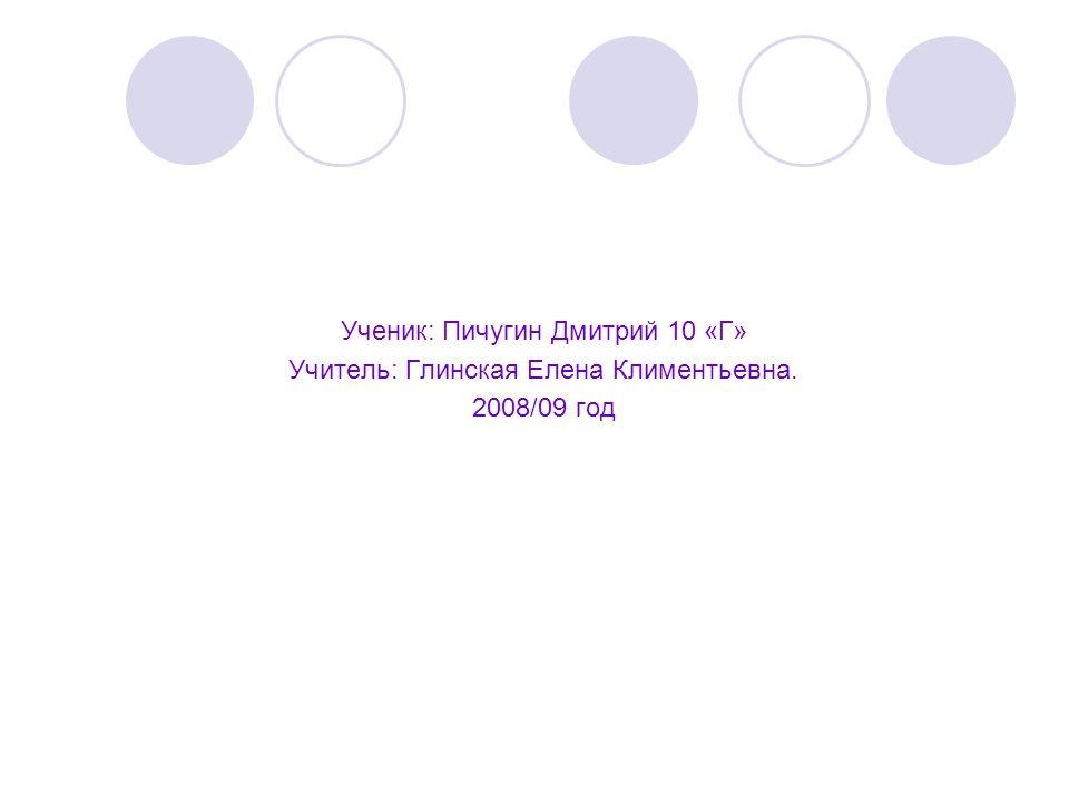 Ученик: Пичугин Дмитрий 10 «Г» Учитель: Глинская Елена Климентьевна.