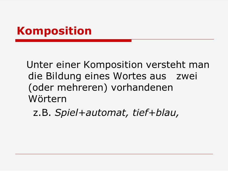 Komposition Unter einer Komposition versteht man die Bildung eines Wortes aus zwei (oder mehreren) vorhandenen Wörtern.