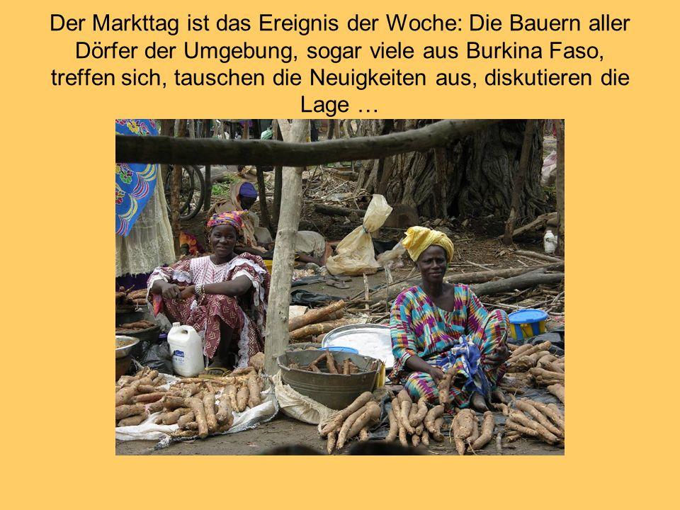 Der Markttag ist das Ereignis der Woche: Die Bauern aller Dörfer der Umgebung, sogar viele aus Burkina Faso, treffen sich, tauschen die Neuigkeiten aus, diskutieren die Lage …