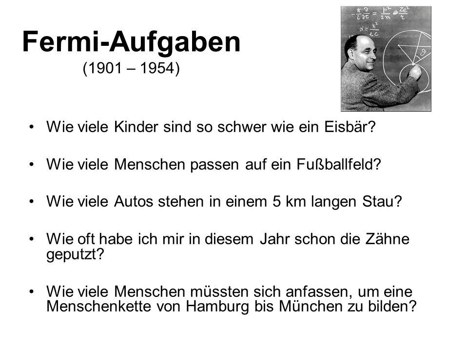 Fermi-Aufgaben (1901 – 1954) Wie viele Kinder sind so schwer wie ein Eisbär Wie viele Menschen passen auf ein Fußballfeld