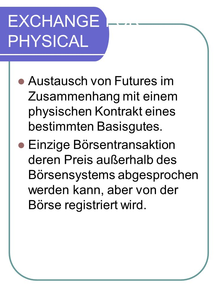 EXCHANGE FOR PHYSICALAustausch von Futures im Zusammenhang mit einem physischen Kontrakt eines bestimmten Basisgutes.