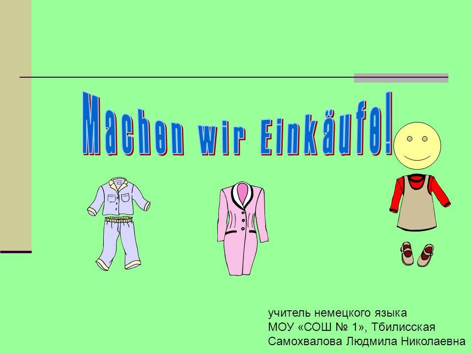 Machen wir Einkäufe! учитель немецкого языка МОУ «СОШ № 1», Тбилисская
