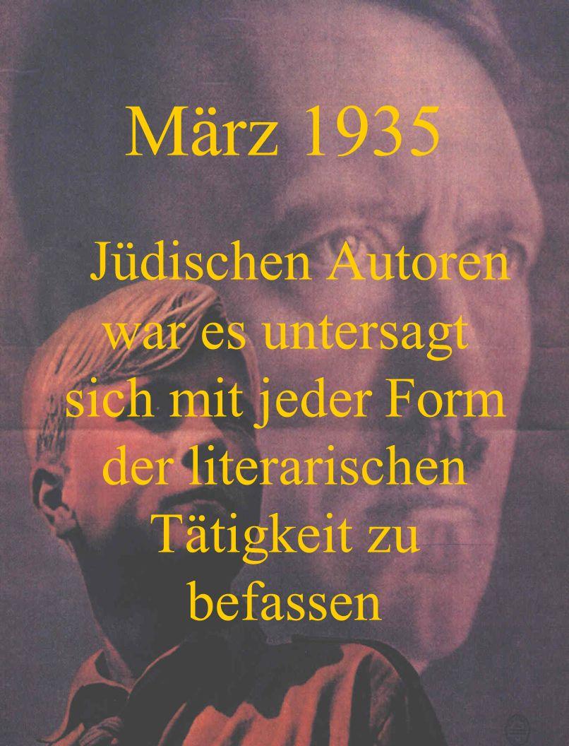 März 1935Jüdischen Autoren war es untersagt sich mit jeder Form der literarischen Tätigkeit zu befassen.