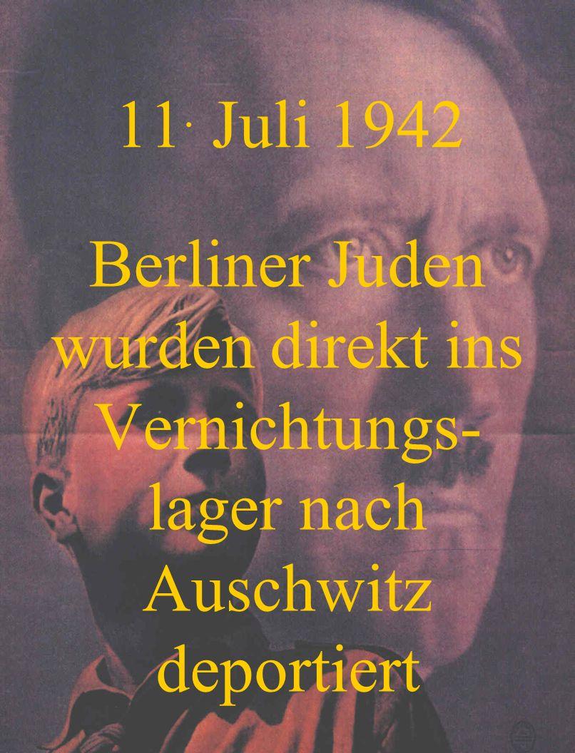 11. Juli 1942 Berliner Juden wurden direkt ins Vernichtungs-lager nach Auschwitz deportiert