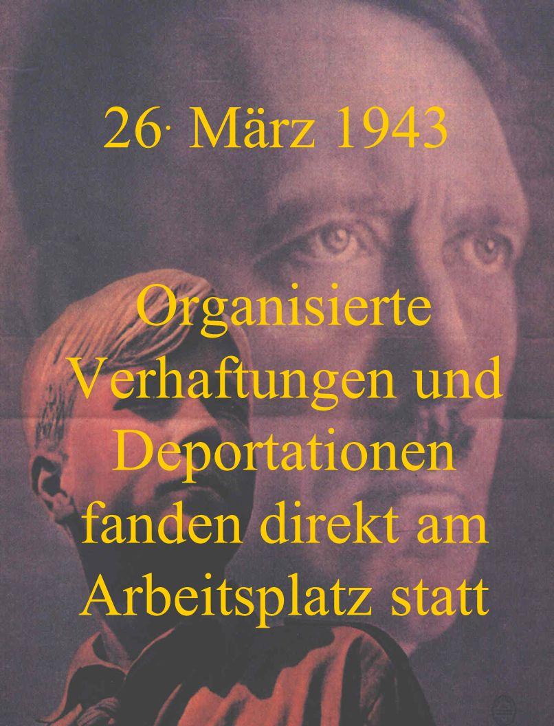 26. März 1943 Organisierte Verhaftungen und Deportationen fanden direkt am Arbeitsplatz statt