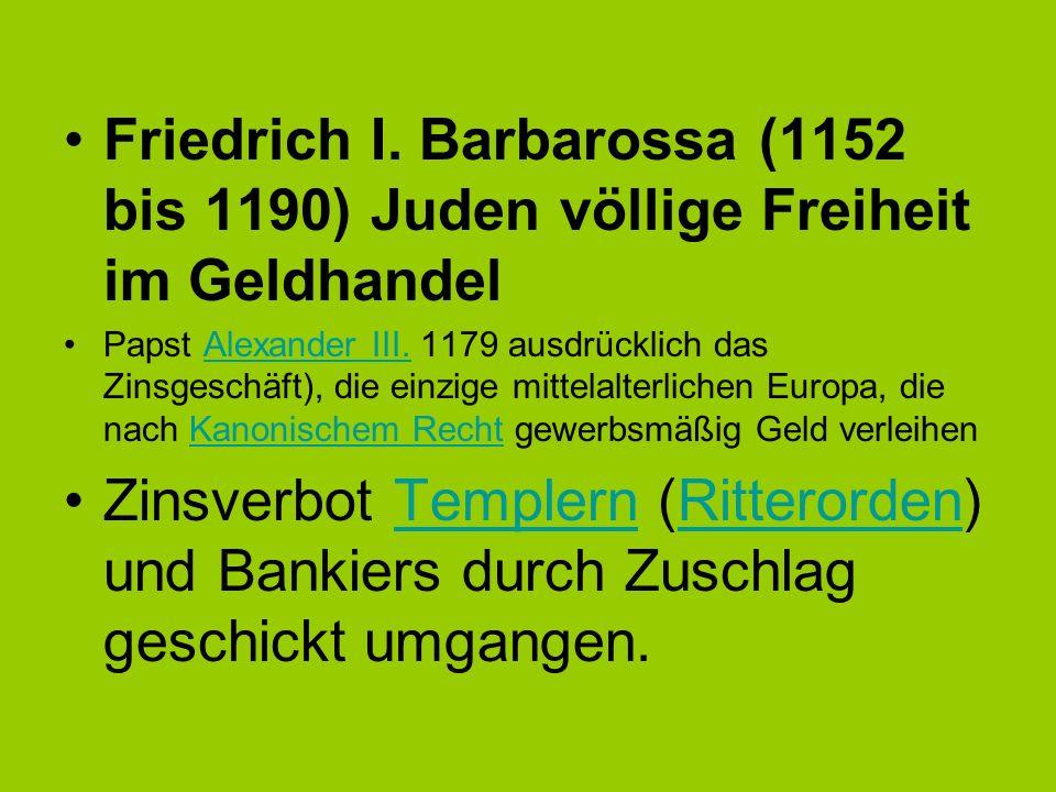 Friedrich I. Barbarossa (1152 bis 1190) Juden völlige Freiheit im Geldhandel