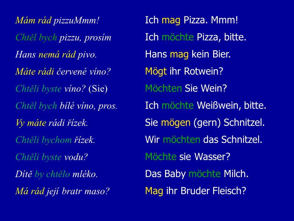 Mám rád pizzuMmm! Ich mag Pizza. Mmm! Chtěl bych pizzu, prosím. Ich möchte Pizza, bitte. Hans nemá rád pivo.