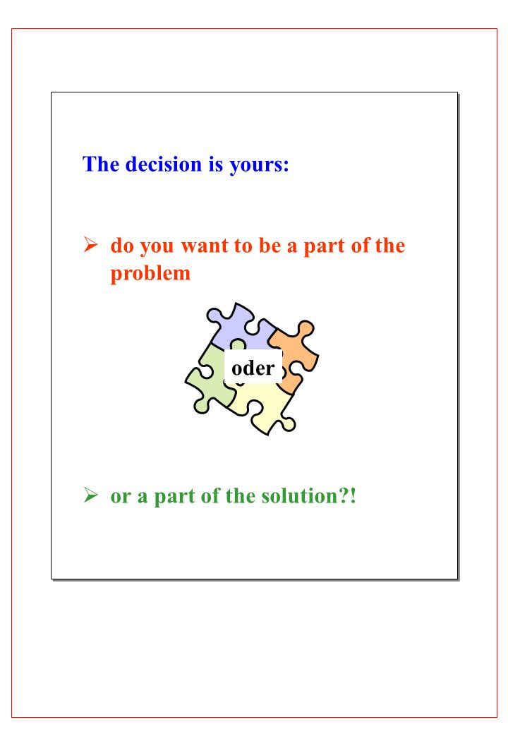 The decision is yours: do you want to be a part of the problem or a part of the solution ! oder
