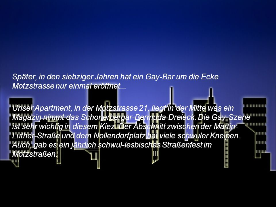 Später, in den siebziger Jahren hat ein Gay-Bar um die Ecke Motzstrasse nur einmal eröffnet...