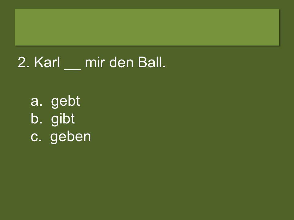 2. Karl __ mir den Ball. a. gebt b. gibt c. geben