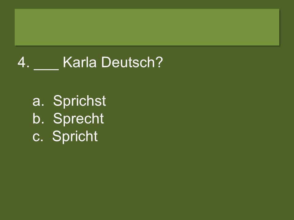 4. ___ Karla Deutsch a. Sprichst b. Sprecht c. Spricht