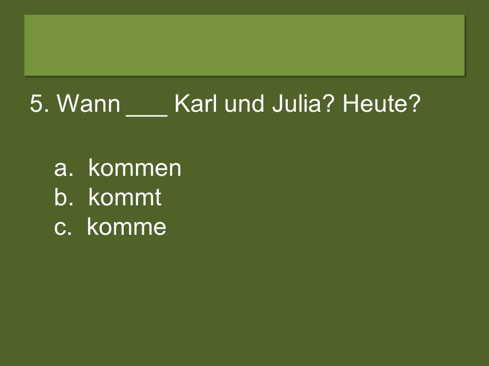5. Wann ___ Karl und Julia Heute
