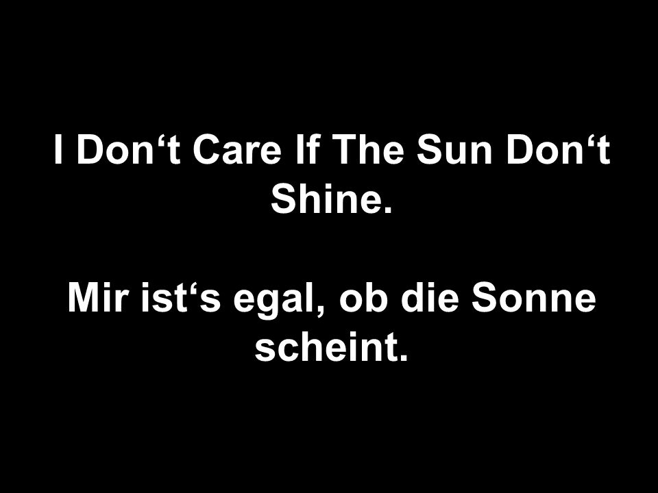 I Don't Care If The Sun Don't Shine.