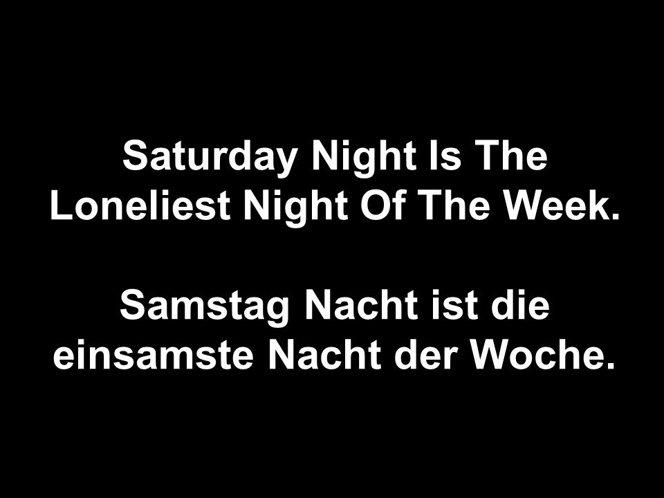 Saturday Night Is The Loneliest Night Of The Week.