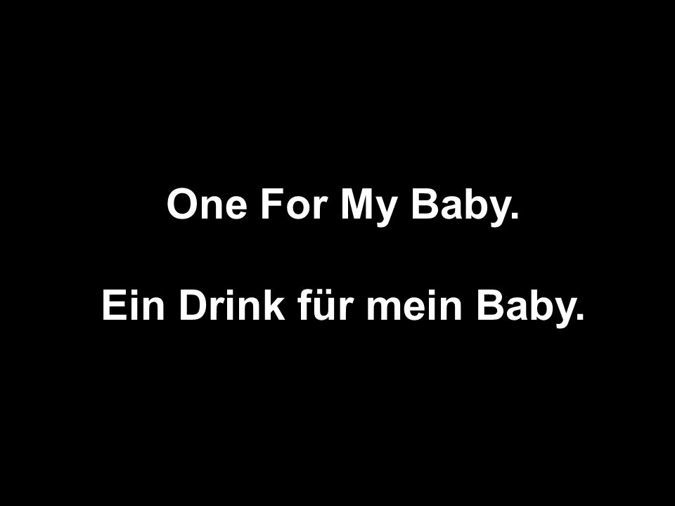 One For My Baby. Ein Drink für mein Baby.