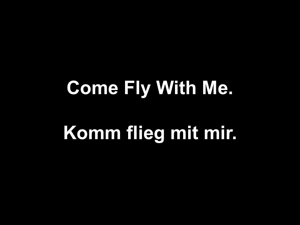 Come Fly With Me. Komm flieg mit mir.