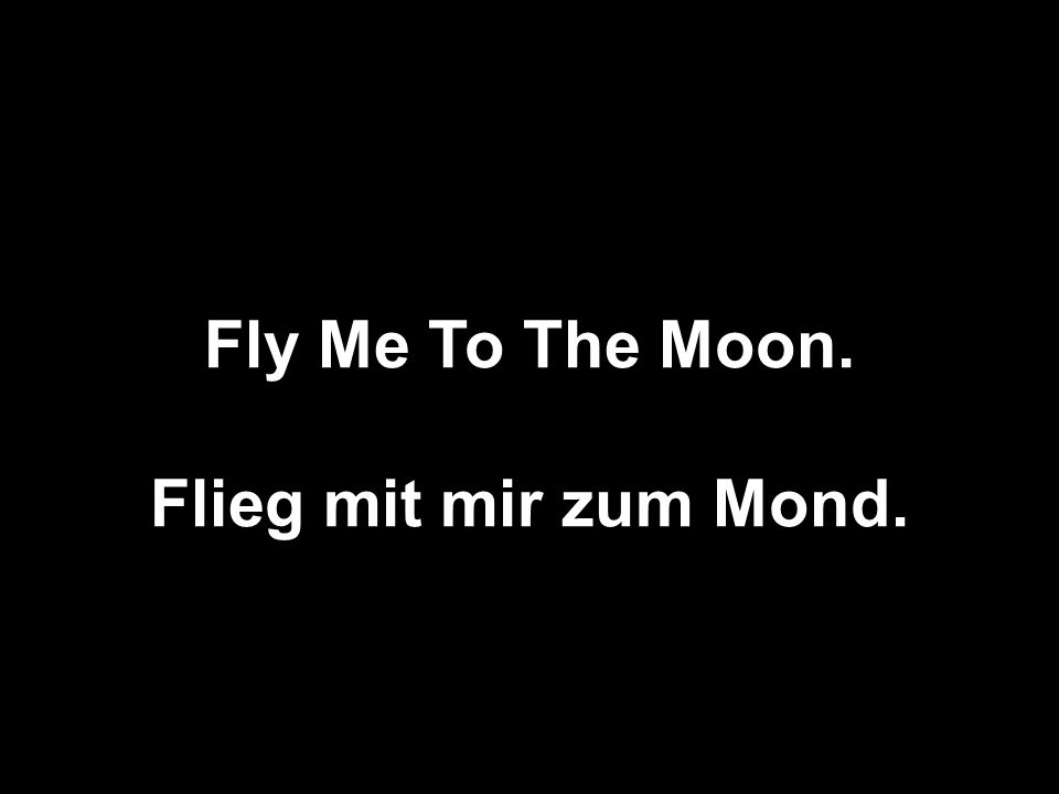 Fly Me To The Moon. Flieg mit mir zum Mond.