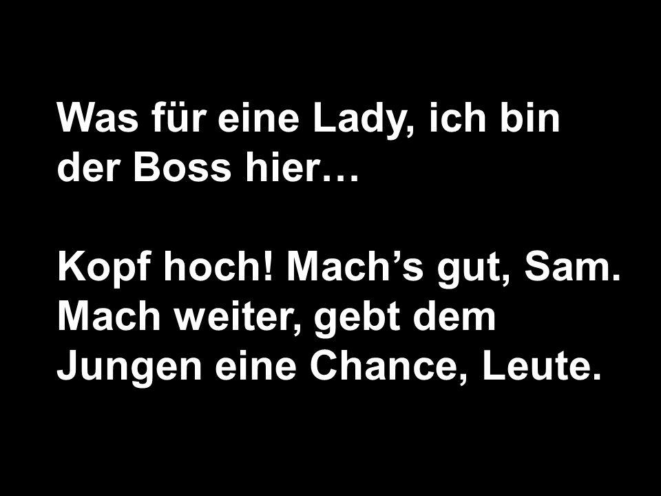 Was für eine Lady, ich bin der Boss hier…