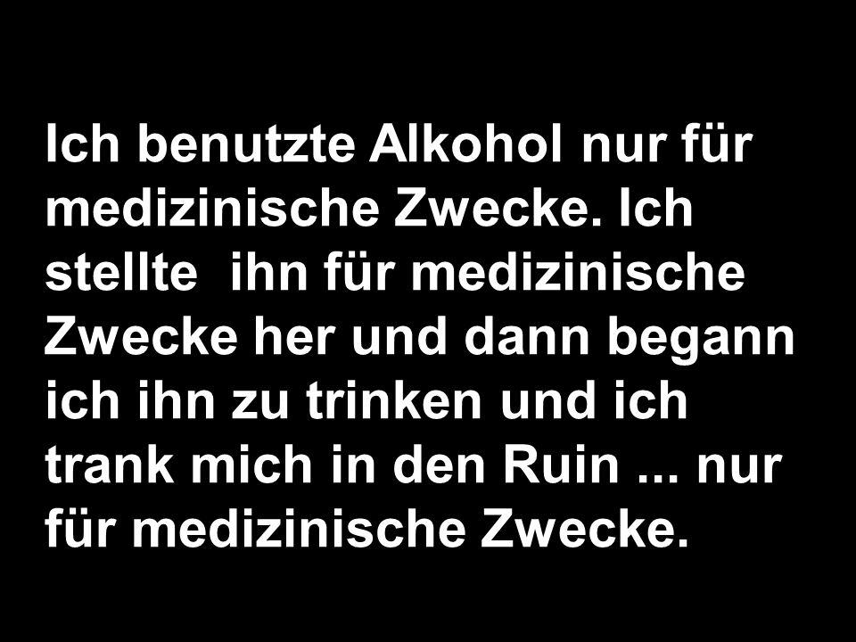 Ich benutzte Alkohol nur für medizinische Zwecke