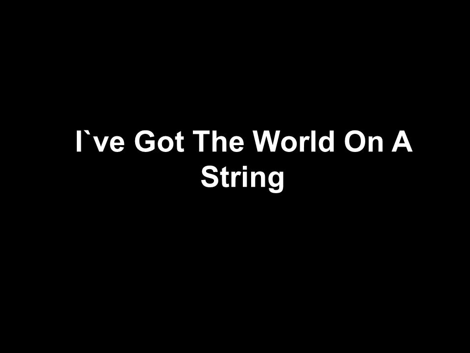 I`ve Got The World On A String