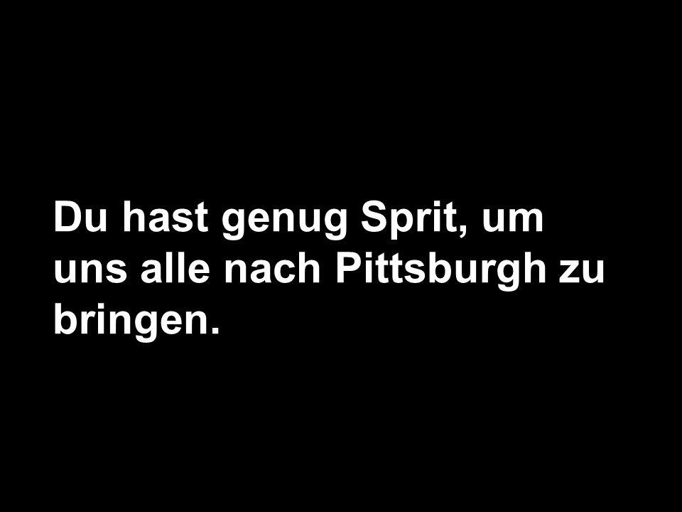 Du hast genug Sprit, um uns alle nach Pittsburgh zu bringen.