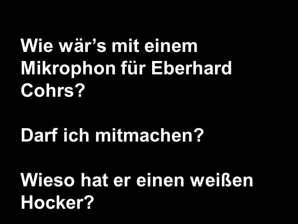 Wie wär's mit einem Mikrophon für Eberhard Cohrs