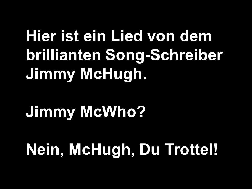 Hier ist ein Lied von dem brillianten Song-Schreiber Jimmy McHugh.