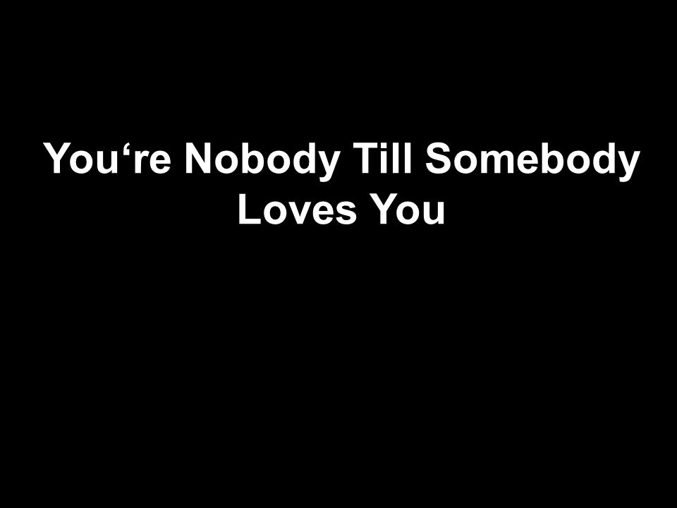 You're Nobody Till Somebody Loves You