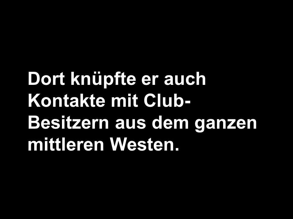 Dort knüpfte er auch Kontakte mit Club-Besitzern aus dem ganzen mittleren Westen.