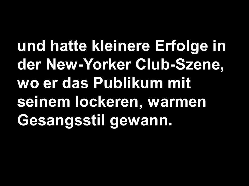und hatte kleinere Erfolge in der New-Yorker Club-Szene, wo er das Publikum mit seinem lockeren, warmen Gesangsstil gewann.