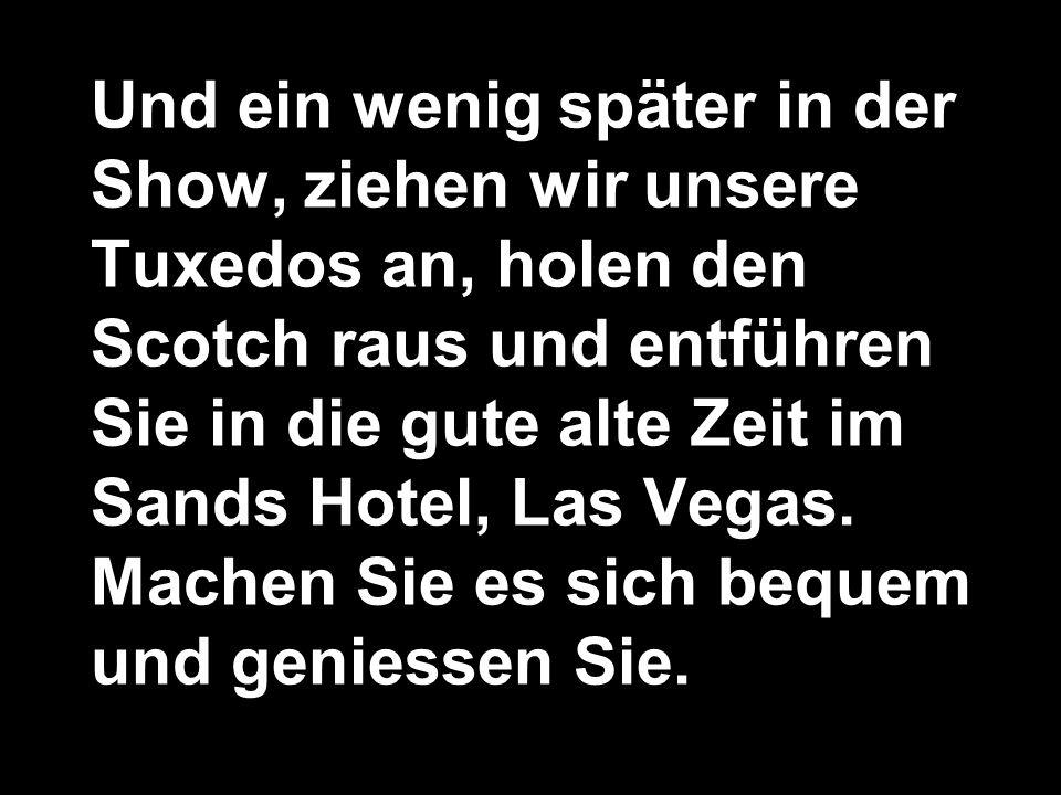 Und ein wenig später in der Show, ziehen wir unsere Tuxedos an, holen den Scotch raus und entführen Sie in die gute alte Zeit im Sands Hotel, Las Vegas.