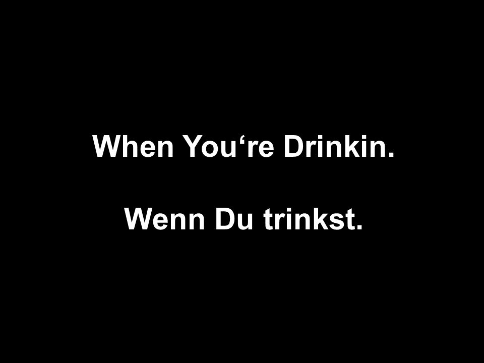 When You're Drinkin. Wenn Du trinkst.