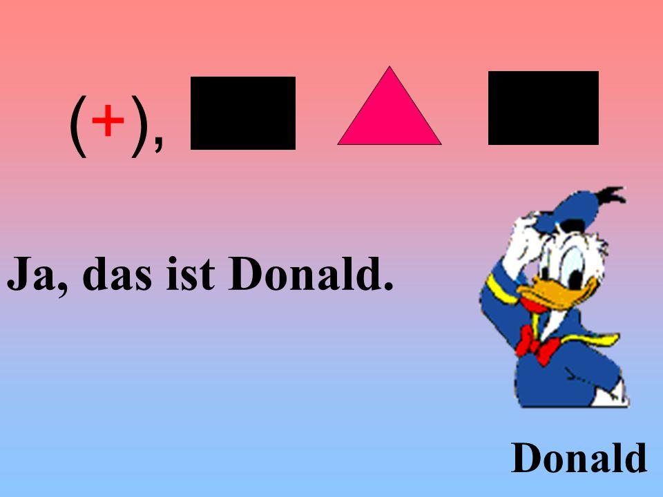 (+), Ja, das ist Donald. Donald