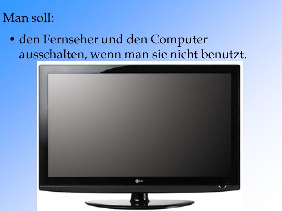 Man soll: den Fernseher und den Computer ausschalten, wenn man sie nicht benutzt.