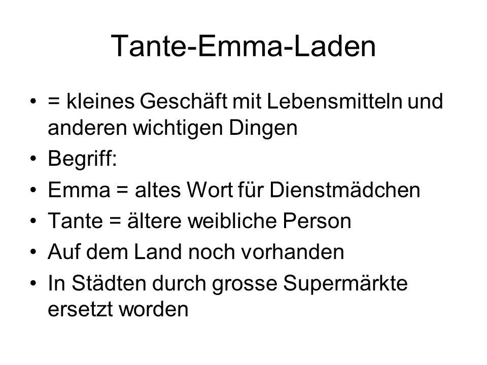 Tante-Emma-Laden = kleines Geschäft mit Lebensmitteln und anderen wichtigen Dingen. Begriff: Emma = altes Wort für Dienstmädchen.