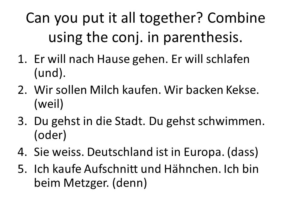 Can you put it all together Combine using the conj. in parenthesis.
