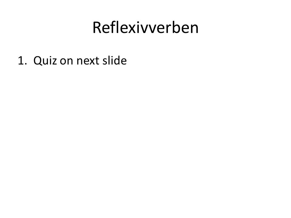 Reflexivverben 1. Quiz on next slide